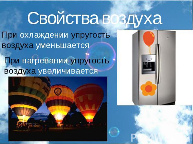 Свойства воздухаПри охлаждении упругость воздуха уменьшаетсяПри нагревании упругость воздуха увеличивается