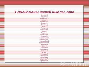 Библиоманы нашей школы -этоКутугина И.Туркина Ж.Автюшенко А.Изотова О.Карпелева