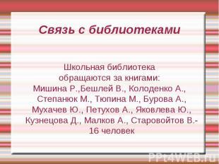 Связь с библиотекамиШкольная библиотекаобращаются за книгами:Мишина Р.,Бешлей В.