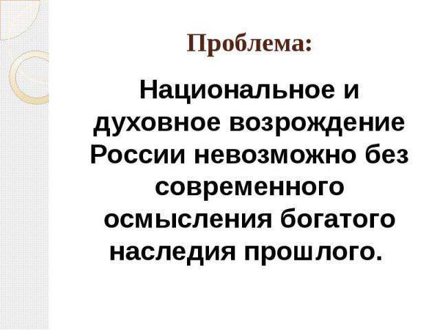 Проблема:Национальное и духовное возрождение России невозможно без современного осмысления богатого наследия прошлого.