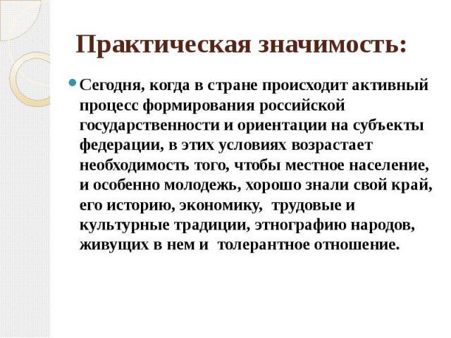 Практическая значимость: Сегодня, когда в стране происходит активный процесс формирования российской государственности и ориентации на субъекты федерации, в этих условиях возрастает необходимость того, чтобы местное население, и особенно молодежь, х…