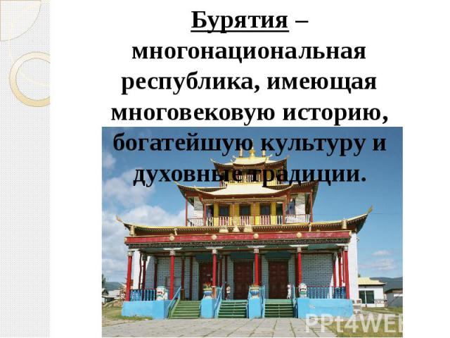 Бурятия – многонациональная республика, имеющая многовековую историю, богатейшую культуру и духовные традиции.