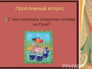 Проблемный вопросС чего началась лоскутная техника на Руси?