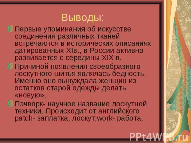 Выводы:Первые упоминания об искусстве соединения различных тканей встречаются в исторических описаниях датированных XIв., в России активно развивается с середины ХIХ в.Причиной появления своеобразного лоскутного шитья являлась бедность. Именно оно в…