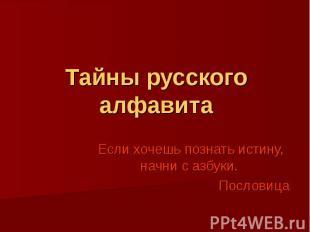 Тайны русского алфавитаЕсли хочешь познать истину, начни с азбуки. Пословица