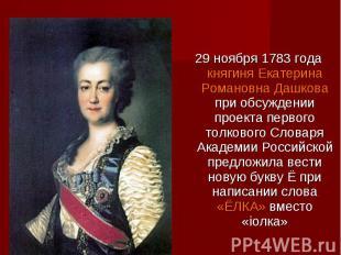 29 ноября 1783 года княгиня Екатерина Романовна Дашкова при обсуждении проекта п