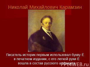 Николай Михайлович КарамзинПисатель-историк первым использовал букву Ё в печатно