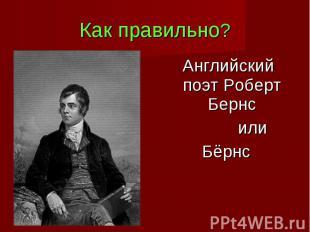 Как правильно? Английский поэт Роберт Бернс илиБёрнс