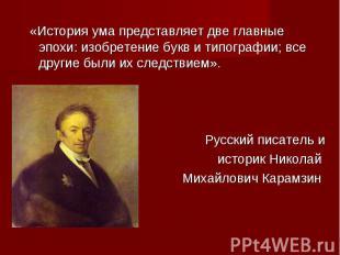 «История ума представляет две главные эпохи: изобретение букв и типографии; все