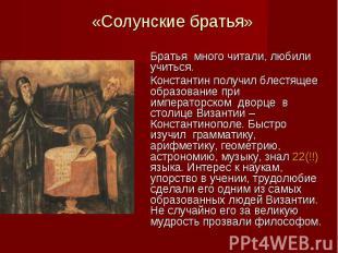 «Солунские братья» Братья много читали, любили учиться. Константин получил блест