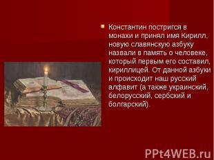 Константин постригся в монахи и принял имя Кирилл, новую славянскую азбуку назва