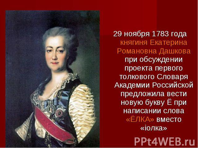 29 ноября 1783 года княгиня Екатерина Романовна Дашкова при обсуждении проекта первого толкового Словаря Академии Российской предложила вести новую букву Ё при написании слова «ЁЛКА» вместо «iолка»