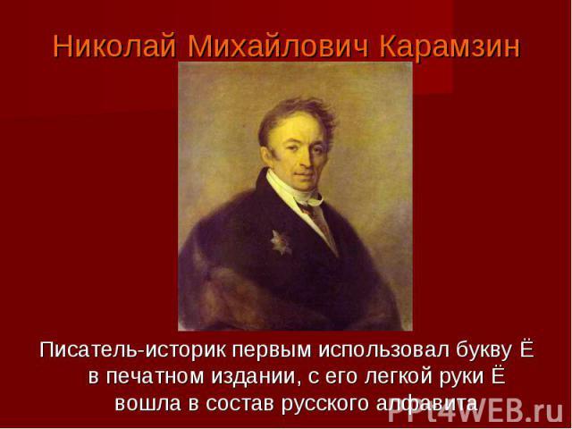 Николай Михайлович КарамзинПисатель-историк первым использовал букву Ё в печатном издании, с его легкой руки Ё вошла в состав русского алфавита