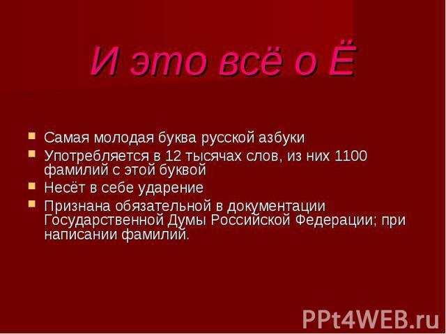 И это всё о ЁСамая молодая буква русской азбукиУпотребляется в 12 тысячах слов, из них 1100 фамилий с этой буквойНесёт в себе ударениеПризнана обязательной в документации Государственной Думы Российской Федерации; при написании фамилий.