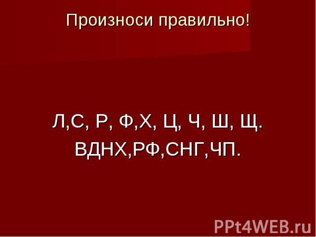 Произноси правильно!Л,С, Р, Ф,Х, Ц, Ч, Ш, Щ.ВДНХ,РФ,СНГ,ЧП.