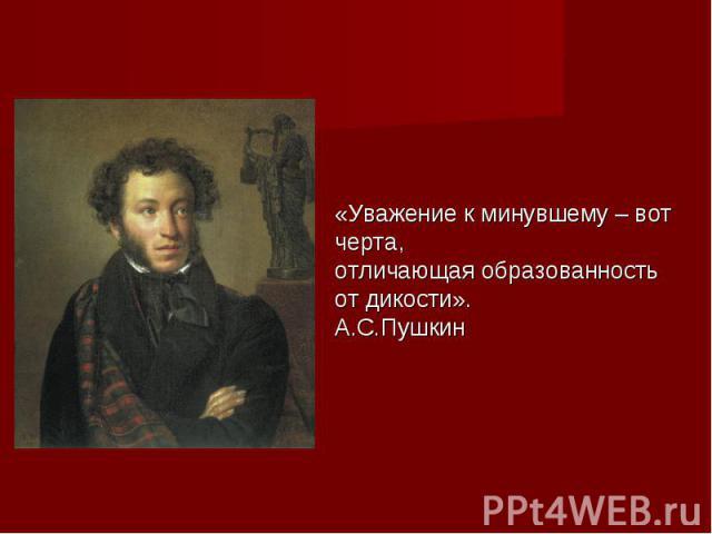 «Уважение к минувшему – вот черта,отличающая образованность от дикости».А.С.Пушкин