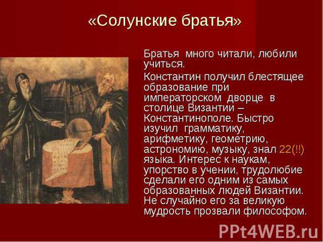 «Солунские братья» Братья много читали, любили учиться. Константин получил блестящее образование при императорском дворце в столице Византии – Константинополе. Быстро изучил грамматику, арифметику, геометрию, астрономию, музыку, знал 22(!!) языка. И…