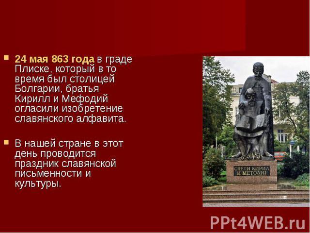 24 мая 863 года в граде Плиске, который в то время был столицей Болгарии, братья Кирилл и Мефодий огласили изобретение славянского алфавита. В нашей стране в этот день проводится праздник славянской письменности и культуры.