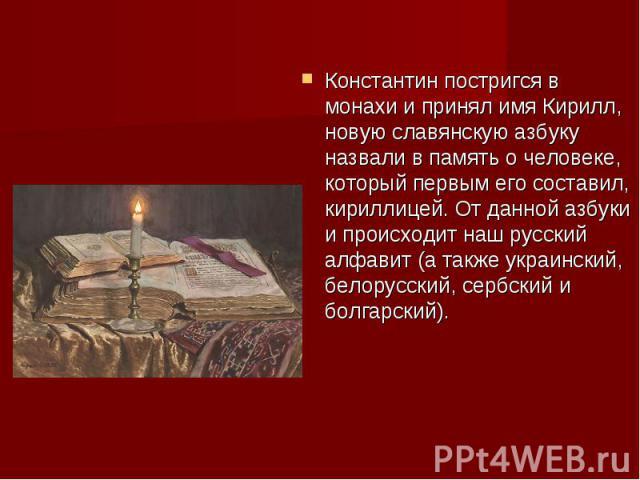 Константин постригся в монахи и принял имя Кирилл, новую славянскую азбуку назвали в память о человеке, который первым его составил, кириллицей. От данной азбуки и происходит наш русский алфавит (а также украинский, белорусский, сербский и болгарский).
