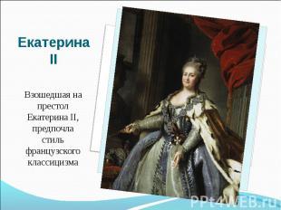 Екатерина IIВзошедшая на престол Екатерина II, предпочла стиль французского клас