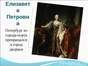Елизавета ПетровнаПетербург из города-порта превращался в город дворцов