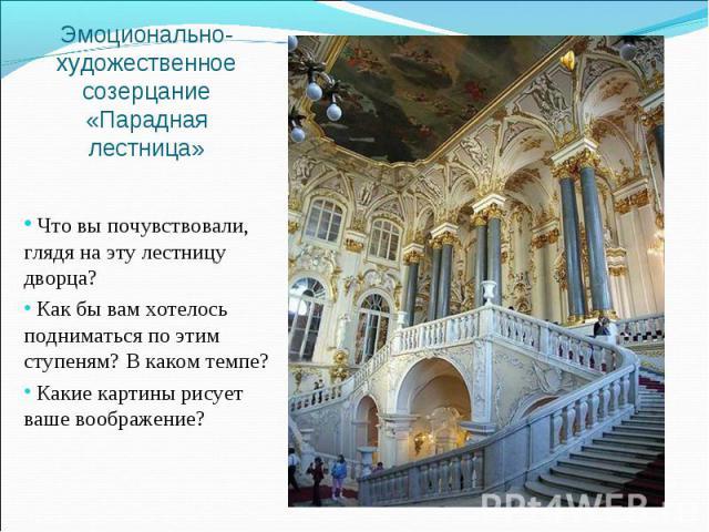 Эмоционально-художественное созерцание«Парадная лестница» Что вы почувствовали, глядя на эту лестницу дворца? Как бы вам хотелось подниматься по этим ступеням? В каком темпе? Какие картины рисует ваше воображение?