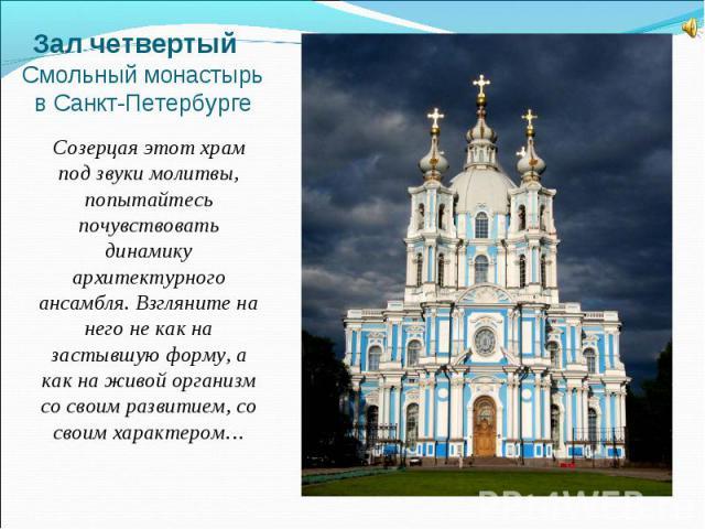Зал четвертый Смольный монастырь в Санкт-ПетербургеСозерцая этот храм под звуки молитвы, попытайтесь почувствовать динамику архитектурного ансамбля. Взгляните на него не как на застывшую форму, а как на живой организм со своим развитием, со своим ха…