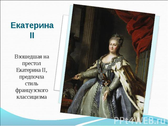 Екатерина IIВзошедшая на престол Екатерина II, предпочла стиль французского классицизма