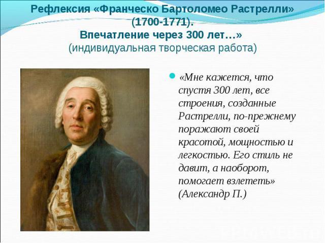 Рефлексия «Франческо Бартоломео Растрелли» (1700-1771).Впечатление через 300 лет…» (индивидуальная творческая работа)«Мне кажется, что спустя 300 лет, все строения, созданные Растрелли, по-прежнему поражают своей красотой, мощностью и легкостью. Его…
