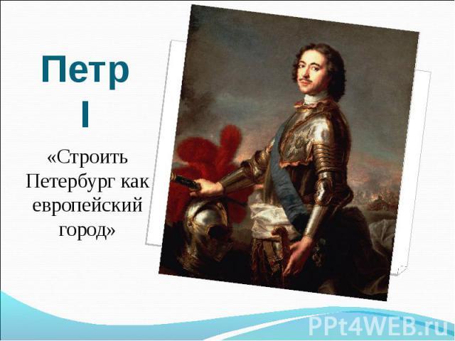 Петр I«Строить Петербург как европейский город»