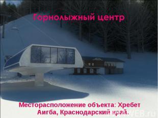 Горнолыжный центрМесторасположение объекта: Хребет Аигба, Краснодарский край.