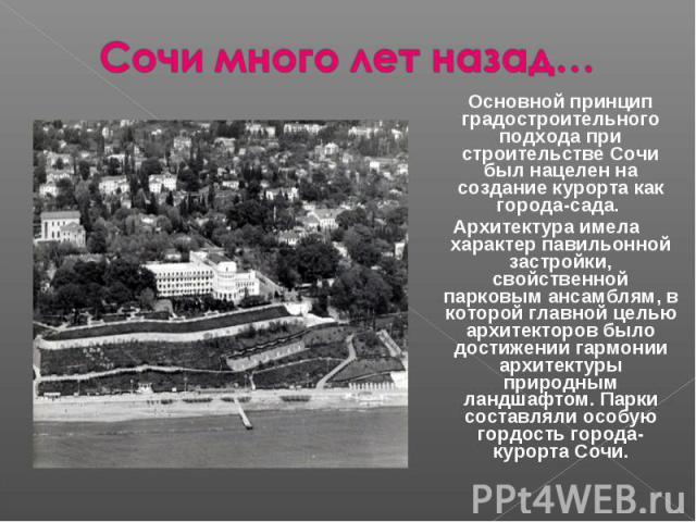 Сочи много лет назад…Основной принцип градостроительного подхода при строительстве Сочи был нацелен на создание курорта как города-сада. Архитектура имела характер павильонной застройки, свойственной парковым ансамблям, в которой главной целью архит…