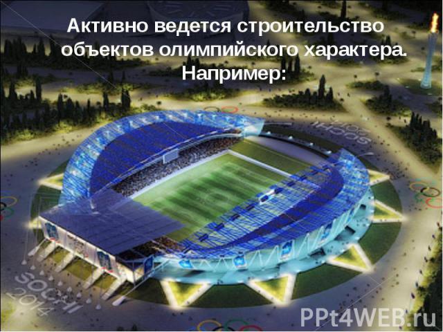 Активно ведется строительство объектов олимпийского характера. Например: