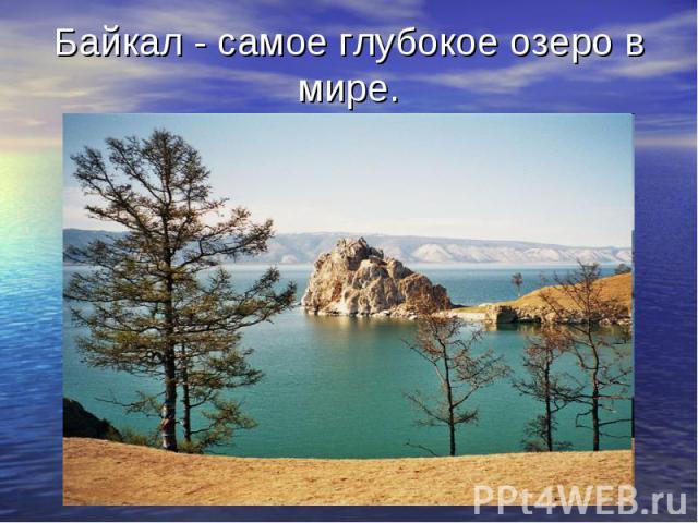 Байкал - самое глубокое озеро в мире.