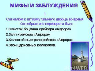 МИФЫ И ЗАБЛУЖДЕНИЯ1Сигналом к штурму Зимнего дворца во время Октябрьского перево