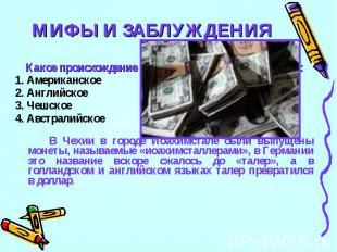 МИФЫ И ЗАБЛУЖДЕНИЯ19Какое происхождение у всем известного слова доллар:1. Америк