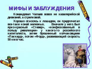 МИФЫ И ЗАБЛУЖДЕНИЯКомандовал Чапаев вовсе не кавалерийской дивизией, а стрелково