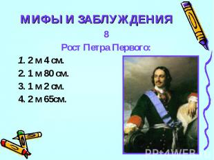 МИФЫ И ЗАБЛУЖДЕНИЯ8Рост Петра Первого:1. 2 м 4 см.2. 1 м 80 см.3. 1 м 2 см.4. 2