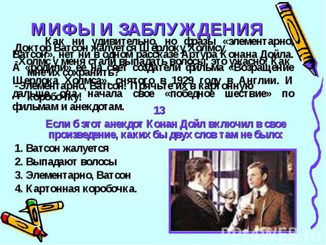 МИФЫ И ЗАБЛУЖДЕНИЯКак ни удивительно, но фразы «элементарно, Ватсон», нет ни в одном рассказе Артура Конана Дойла. А «родили» ее на свет создатели фильма «Возращение Шерлока Холмса», снятого в 1929 году в Англии. И дальше она начала свое «победное ш…