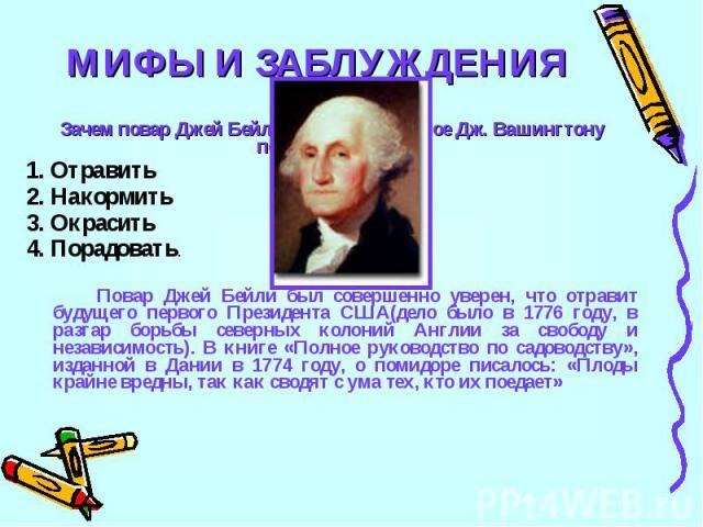 МИФЫ И ЗАБЛУЖДЕНИЯ15Зачем повар Джей Бейли положил в жаркое Дж. Вашингтону помидоры? Чтобы: 1. Отравить2. Накормить3. Окрасить4. Порадовать.Повар Джей Бейли был совершенно уверен, что отравит будущего первого Президента США(дело было в 1776 году, в …