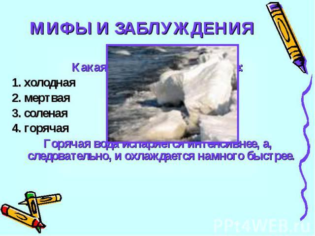 МИФЫ И ЗАБЛУЖДЕНИЯ24Какая вода замерзает быстрее:1. холодная2. мертвая3. соленая4. горячаяГорячая вода испаряется интенсивнее, а, следовательно, и охлаждается намного быстрее.
