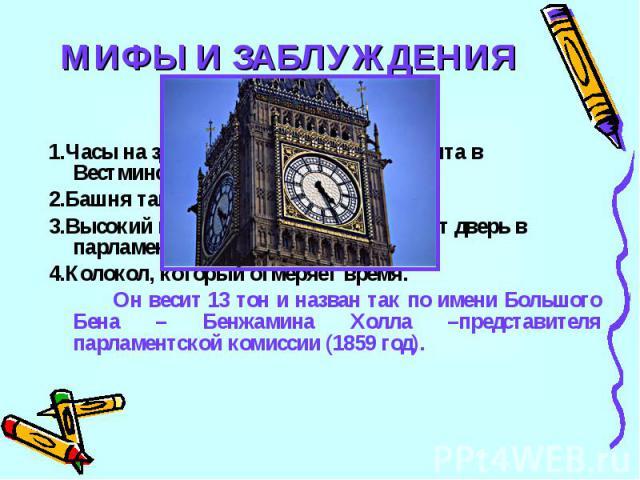МИФЫ И ЗАБЛУЖДЕНИЯ4Бик Бен – это:1.Часы на здании английского парламента в Вестминстере.2.Башня там же3.Высокий швейцар, который открывает дверь в парламент4.Колокол, который отмеряет время.Он весит 13 тон и назван так по имени Большого Бена – Бенжа…
