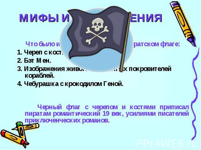 МИФЫ И ЗАБЛУЖДЕНИЯ6Что было изображено на черном пиратском флаге:1. Череп с костями.2. Бэт Мен.3. Изображения животных и святых покровителей кораблей.4. Чебурашка с крокодилом Геной. Черный флаг с черепом и костями приписал пиратам романтический 19 …