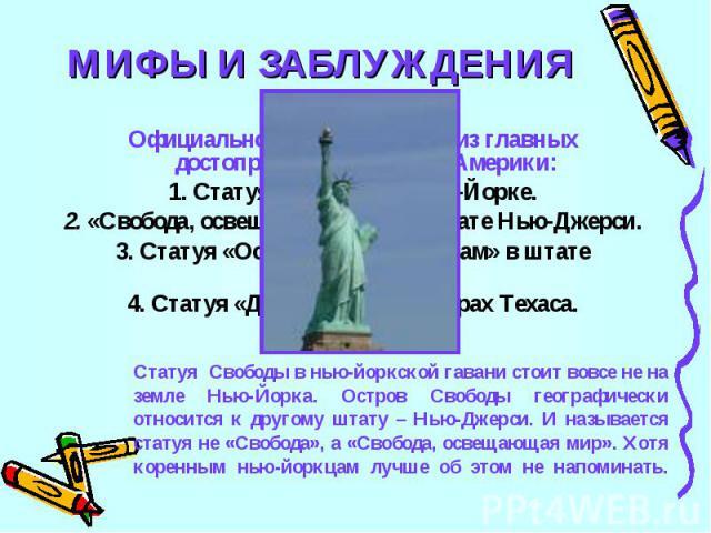 МИФЫ И ЗАБЛУЖДЕНИЯ7Официальное название одной из главных достопримечательностей Америки:1. Статуя Свободы в Нью –Йорке.2. «Свобода, освещающая мир» в штате Нью-Джерси.3. Статуя «Осветим дорогу неграм» в штате Джорджия.4. Статуя «Да будет свет!» в го…