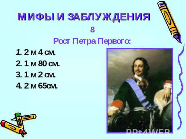 МИФЫ И ЗАБЛУЖДЕНИЯ8Рост Петра Первого:1. 2 м 4 см.2. 1 м 80 см.3. 1 м 2 см.4. 2 м 65см.