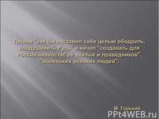 """Лесков """"как бы поставил себе целью ободрить, воодушевить Русь"""" и начал """"создават"""