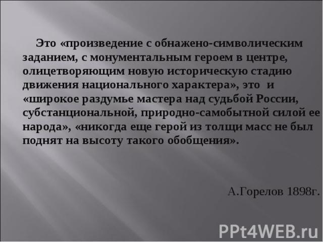 Это «произведение с обнажено-символическим заданием, с монументальным героем в центре, олицетворяющим новую историческую стадию движения национального характера», это и «широкое раздумье мастера над судьбой России, субстанциональной, природно-самобы…