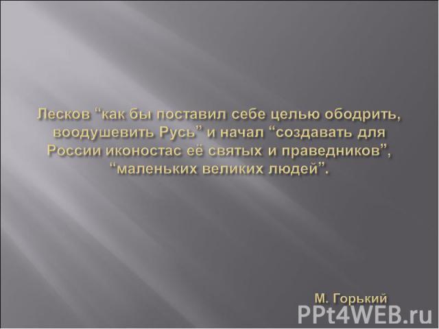 """Лесков """"как бы поставил себе целью ободрить, воодушевить Русь"""" и начал """"создавать для России иконостас её святых и праведников"""", """"маленьких великих людей"""". М. Горький"""