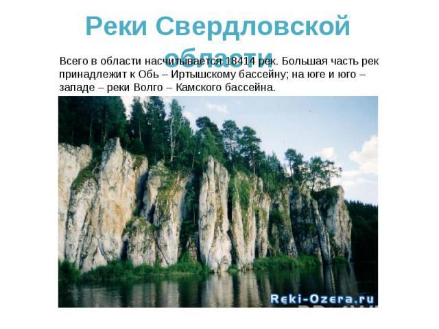 Реки Свердловской областиВсего в области насчитывается 18414 рек. Большая часть рек принадлежит к Обь – Иртышскому бассейну; на юге и юго – западе – реки Волго – Камского бассейна.