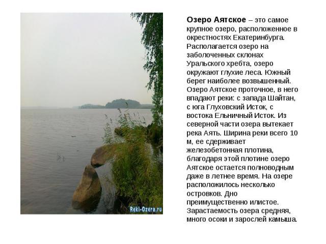 Озеро Аятское – это самое крупное озеро, расположенное в окрестностях Екатеринбурга. Располагается озеро на заболоченных склонах Уральского хребта, озеро окружают глухие леса. Южный берег наиболее возвышенный. Озеро Аятское проточное, в него впадают…